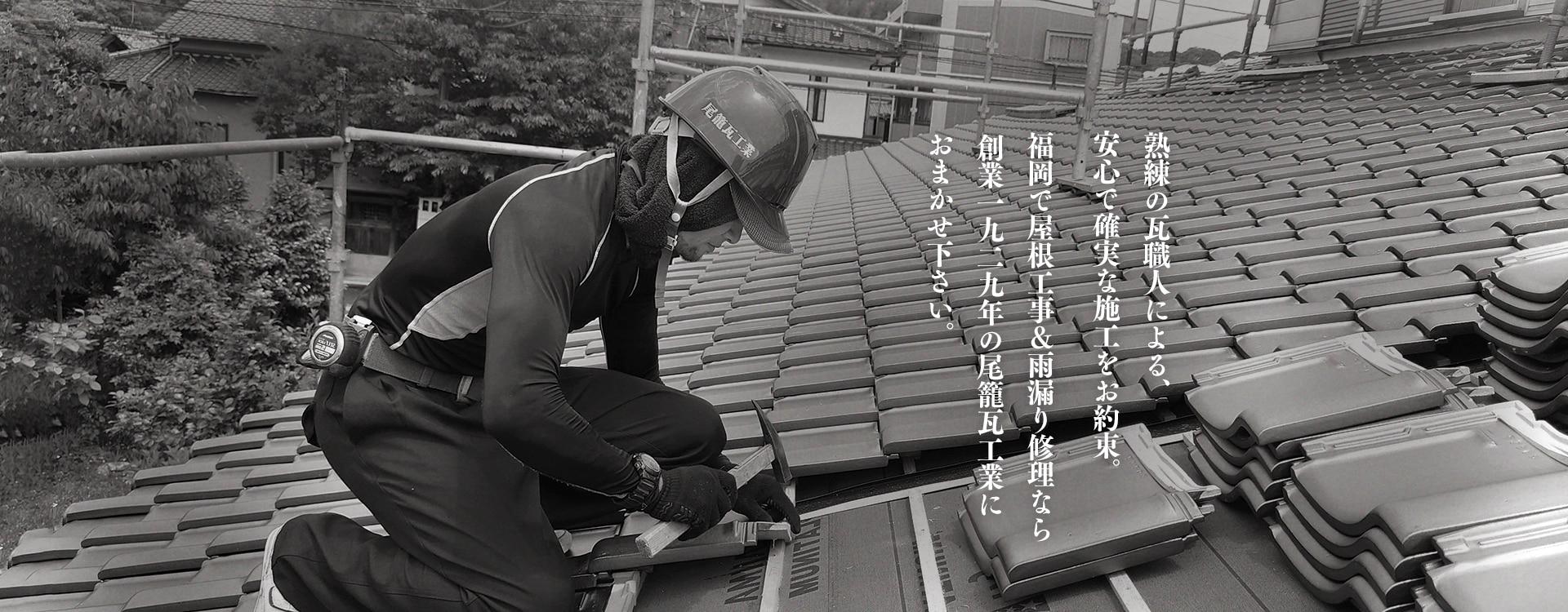 熟練の瓦職人による、安心で確実な施工をお約束。福岡で屋根工事&雨漏り修理なら創業1929年の尾籠瓦工業におまかせ下さい。